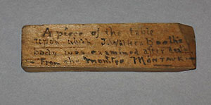 "According to a note penned on this splinter, the fragment is purported to be ""From the table used to examine Booth's body."" After Booth was killed, an autopsy was conducted on a rough carpenter's bench aboard the federal monitor Montauk."